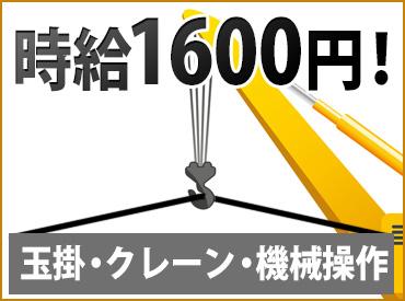 機械操作⇒時給1600円!玉掛・クレーンの免許がある方歓迎!